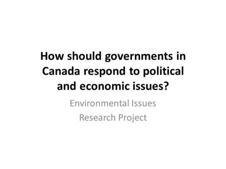 How should governments in Canada respond to political and economic issues? Environmental Issues Research Project.