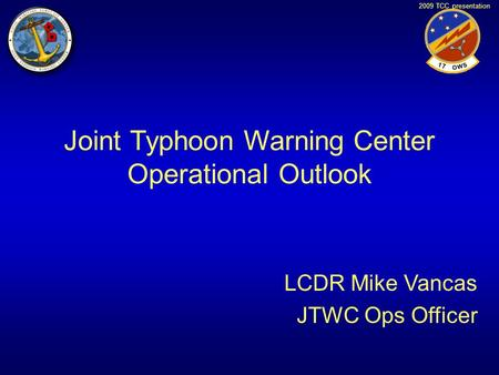 2009 TCC presentation Joint Typhoon Warning Center Operational Outlook LCDR Mike Vancas JTWC Ops Officer.