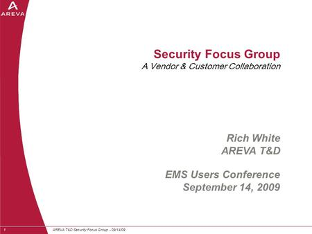 AREVA T&D Security Focus Group - 09/14/091 Security Focus Group A Vendor & Customer Collaboration EMS Users Conference September 14, 2009 Rich White AREVA.