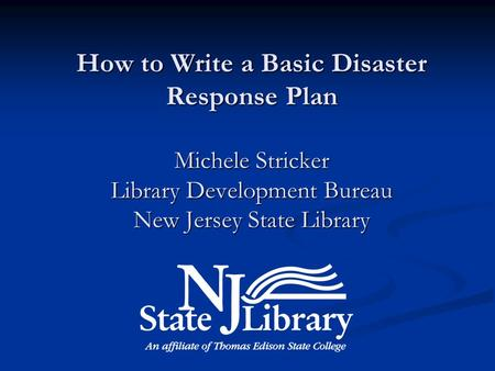 How to Write a Basic Disaster Response Plan Michele Stricker Library Development Bureau New Jersey State Library.