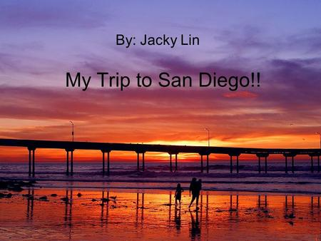 My Trip to San Diego!! By: Jacky Lin. Day One I went to San Diego for 2 days. When I was there I went to see All the beaches. And I went to see the Jerry.