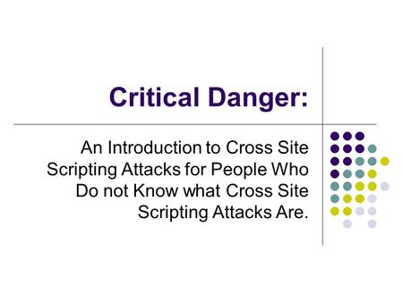 Critical Danger: An Introduction to Cross Site Scripting Attacks for People Who Do not Know what Cross Site Scripting Attacks Are.