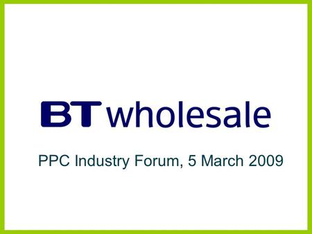 PPC Industry Forum, 5 March 2009. Managed Bandwidth Services BTW Products and Strategy Disclaimer BT has taken reasonable care to check that the information.
