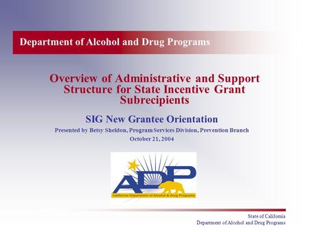 Department of Alcohol and Drug Programs State of California Department of Alcohol and Drug Programs Overview of Administrative and Support Structure for.