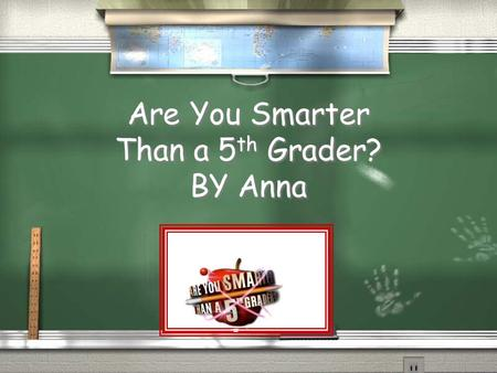 Are You Smarter Than a 5 th Grader? BY Anna Are You Smarter Than a 5 th Grader? 1,000,000 5th Grade Topic 1 5th Grade Topic 2 4th Grade Topic 3 4th Grade.