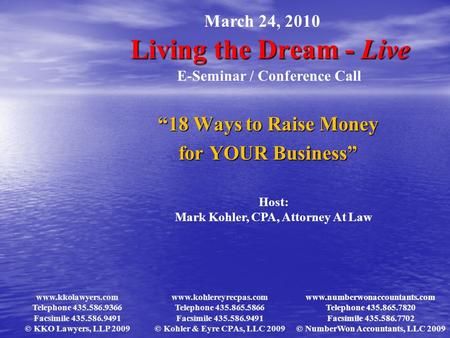 "Living the Dream - Live ""18 Ways to Raise Money for YOUR Business"" March 24, 2010 E-Seminar / Conference Call Host: Mark Kohler, CPA, Attorney At Law www.kkolawyers.com."