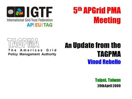 5 th APGrid PMA Meeting An Update from the TAGPMA Vinod Rebello Taipei, Taiwan 20th April 2009 The Americas Grid Policy Management Authority.