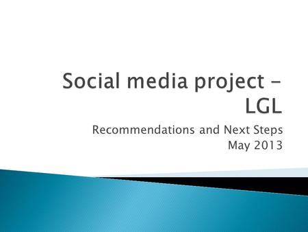 Recommendations and Next Steps May 2013.  Social media represents a valuable opportunity  View it along with other comms tools  How to measure? How.