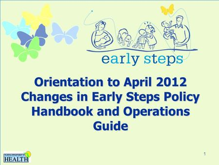 1 Orientation to April 2012 Changes in Early Steps Policy Handbook and Operations Guide.