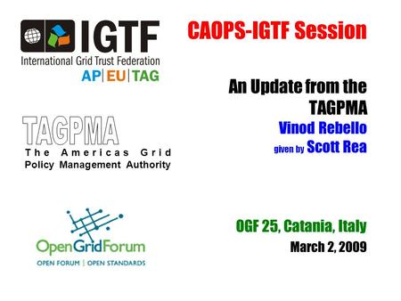 CAOPS-IGTF Session An Update from the TAGPMA Vinod Rebello given by Scott Rea OGF 25, Catania, Italy March 2, 2009 The Americas Grid Policy Management.