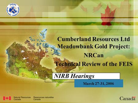 NIRB Hearings Cumberland Resources Ltd Meadowbank Gold Project: NRCan Technical Review of the FEIS March 27-31, 2006.