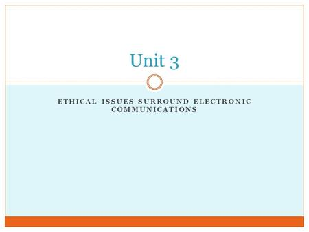 ETHICAL ISSUES SURROUND ELECTRONIC COMMUNICATIONS Unit 3.