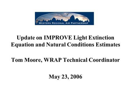 Update on IMPROVE Light Extinction Equation and Natural Conditions Estimates Tom Moore, WRAP Technical Coordinator May 23, 2006.