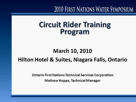 Circuit Rider Training Program March 10, 2010 Hilton Hotel & Suites, Niagara Falls, Ontario Ontario First Nations Technical Services Corporation Mathew.