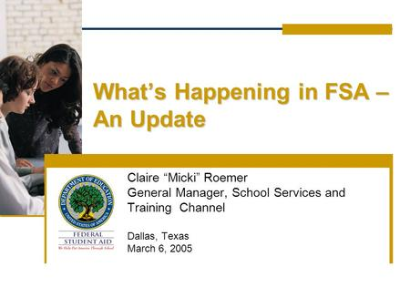 "What's Happening in FSA – An Update Claire ""Micki"" Roemer General Manager, School Services and Training Channel Dallas, Texas March 6, 2005."