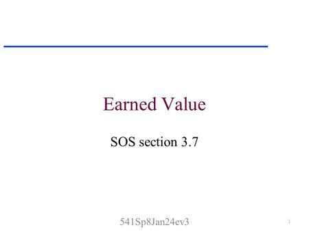 Earned Value SOS section 3.7 1 541Sp8Jan24ev3. Earned Value Analysis One approach to measuring progress in a software project is to calculate how much.