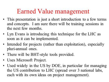 Earned Value management This presentation is just a short introduction to a few terms and concepts. I am sure there will be training sessions in the next.