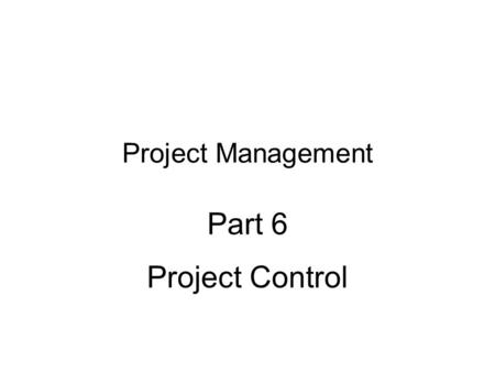 Project Management Part 6 Project Control. Part 6 - Project Control2 Topic Outline: Project Control Project control steps Measuring and monitoring system.