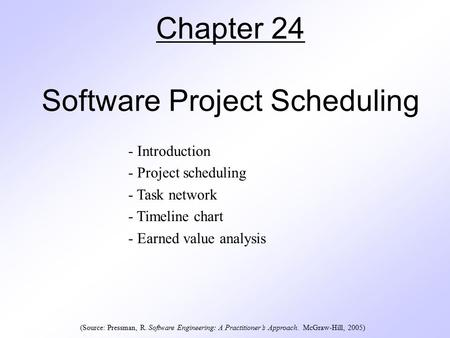 Chapter 24 Software Project Scheduling - Introduction - Project scheduling - Task network - Timeline chart - Earned value analysis (Source: Pressman, R.