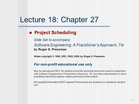 1 Lecture 18: Chapter 27 Project Scheduling Slide Set to accompany Software Engineering: A Practitioner's Approach, 7/e by Roger S. Pressman Slides copyright.