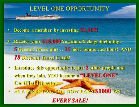 LEVEL ONE OPPORTUNITY Become a member by investing $1,295! Become a member by investing $1,295! Receive your $15,000 Vacation Package including: 5 Ocean.