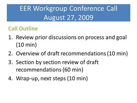 EER Workgroup Conference Call August 27, 2009 Call Outline 1.Review prior discussions on process and goal (10 min) 2.Overview of draft recommendations.