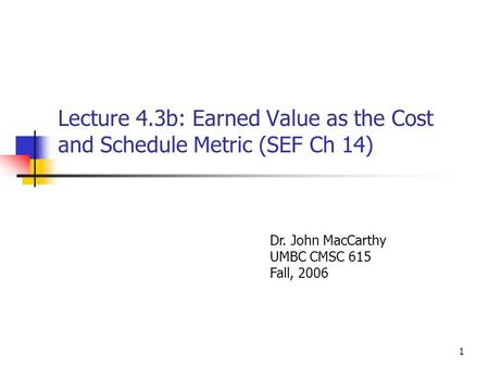 1 Lecture 4.3b: Earned Value as the Cost and Schedule Metric (SEF Ch 14) Dr. John MacCarthy UMBC CMSC 615 Fall, 2006.