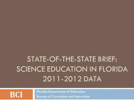 STATE-OF-THE-STATE BRIEF: SCIENCE EDUCATION IN FLORIDA 2011-2012 DATA BCI Florida Department of Education Bureau of Curriculum and Instruction.