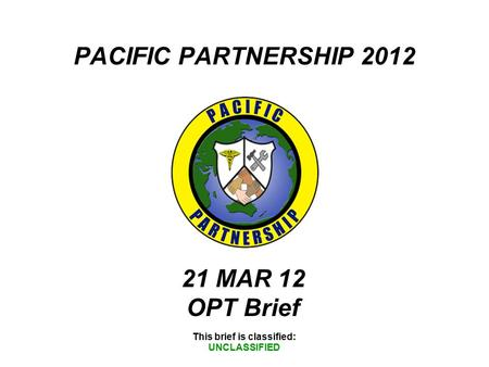 PACIFIC PARTNERSHIP 2012 This brief is classified: UNCLASSIFIED 21 MAR 12 OPT Brief.