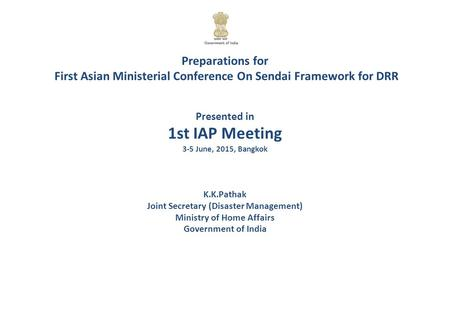 Preparations for First Asian Ministerial Conference On Sendai Framework for DRR Presented in 1st IAP Meeting 3-5 June, 2015, Bangkok K.K.Pathak Joint Secretary.
