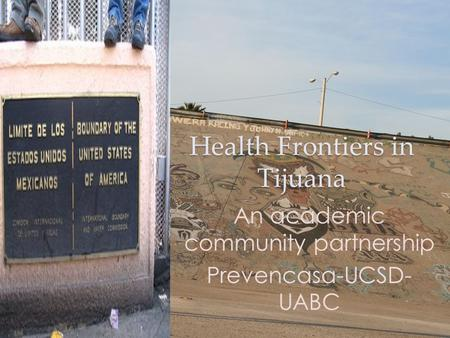 Health Frontiers in Tijuana An academic community partnership Prevencasa-UCSD- UABC.