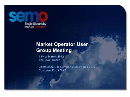 1 Market Operator User Group Meeting 1 Market Operator User Group Meeting 13 th of March 2012 The Oval, Dublin Conference Call Number: 00353 1 664 7777.