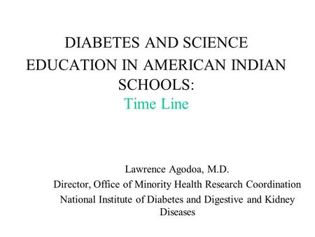 DIABETES AND SCIENCE EDUCATION IN AMERICAN INDIAN SCHOOLS: Time Line Lawrence Agodoa, M.D. Director, Office of Minority Health Research Coordination National.