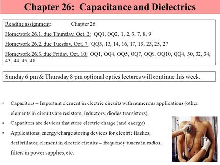 Chapter 26: Capacitance and Dielectrics Reading assignment: Chapter 26 Homework 26.1, due Thursday, Oct. 2: QQ1, QQ2, 1, 2, 3, 7, 8, 9 Homework 26.2,