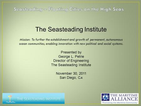 The Seasteading Institute Mission: To further the establishment and growth of permanent, autonomous ocean communities, enabling innovation with new political.