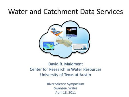 Water and Catchment Data Services David R. Maidment Center for Research in Water Resources University of Texas at Austin River Science Symposium Swansea,