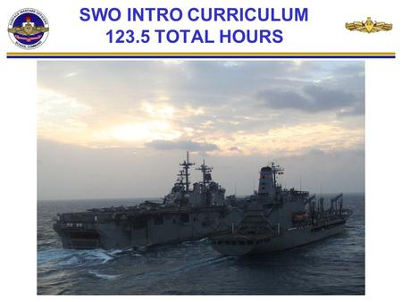 SWO INTRO CURRICULUM 123.5 TOTAL HOURS. BEFORE REPORTING TO SWOS… In order to focus on SWO Introduction Curriculum during the 3-week course, it is imperative.