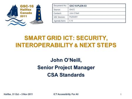 Halifax, 31 Oct – 3 Nov 2011ICT Accessibility For All SMART GRID ICT: SECURITY, INTEROPERABILITY & NEXT STEPS John O'Neill, Senior Project Manager CSA.