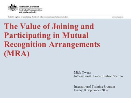The Value of Joining and Participating in Mutual Recognition Arrangements (MRA) Mick Owens International Standardisation Section International Training.