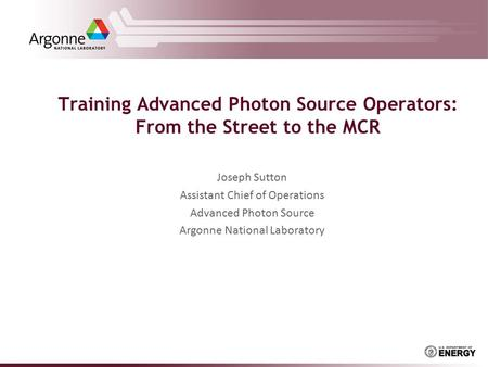 Training Advanced Photon Source Operators: From the Street to the MCR Joseph Sutton Assistant Chief of Operations Advanced Photon Source Argonne National.
