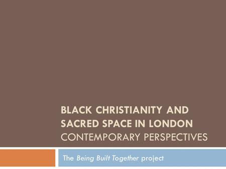 BLACK CHRISTIANITY AND SACRED SPACE IN LONDON CONTEMPORARY PERSPECTIVES The Being Built Together project.