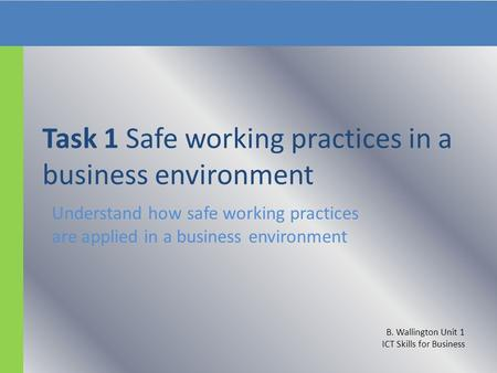 Task 1 Safe working practices in a business environment Understand how safe working practices are applied in a business environment B. Wallington Unit.