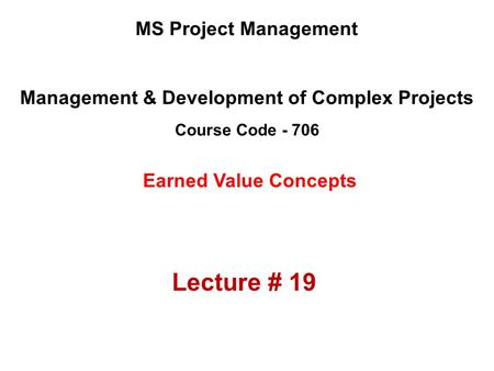 Management & Development of Complex Projects Course Code - 706 MS Project Management Earned Value Concepts Lecture # 19.