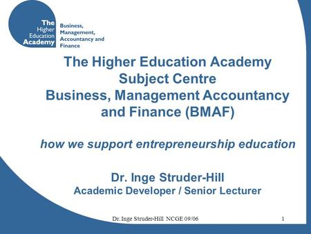 Dr. Inge Struder-Hill NCGE 09/061 The Higher Education Academy Subject Centre Business, Management Accountancy and Finance (BMAF) how we support entrepreneurship.