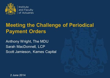 Meeting the Challenge of Periodical Payment Orders Anthony Wright, The MDU Sarah MacDonnell, LCP Scott Jamieson, Kames Capital 2 June 2014.