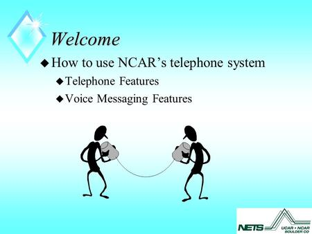 Welcome u How to use NCAR's telephone system u Telephone Features u Voice Messaging Features.