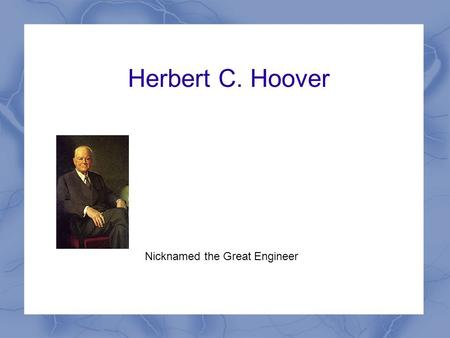 Herbert C. Hoover Nicknamed the Great Engineer. Background Information Born August 10, 1874 in West Branch, Iowa Graduated from Stanford University in.