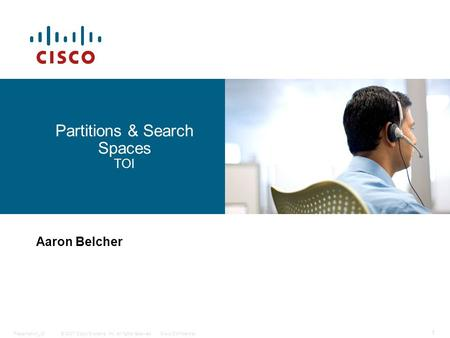 © 2007 Cisco Systems, Inc. All rights reserved.Cisco ConfidentialPresentation_ID 1 Partitions & Search Spaces TOI Aaron Belcher.