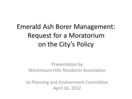 Emerald Ash Borer Management: Request for a Moratorium on the City's Policy Presentation by Westmount Hills Residents Association to Planning and Environment.