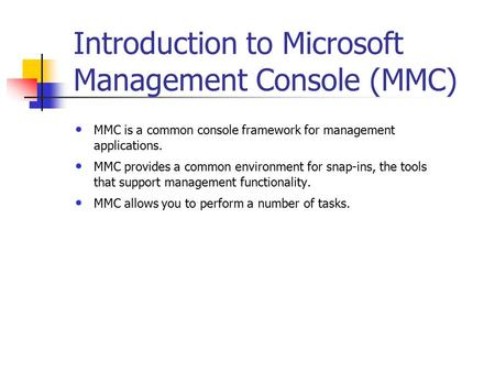 Introduction to Microsoft Management Console (MMC) MMC is a common console framework for management applications. MMC provides a common environment for.